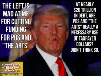 "Bring out the scissors, cause Donald is gonna CUT, CUT, CUT!!! ✂✂✂ (DS): THE LEFT IS  MAD AT ME  FOR CUTTING  FUNDING  FOR PBS AND  ""THE ARTS""  COMMON SENSE  BLUNT YOU  CONSERVATIVE  THE COMMON  DONT TREAD ON ME  AT NEARLY  $20 TRILLION  IN DEBT ARE  PBS AND THE  ARTS"" REALLY A  NECESSARY USE  OF TAXPAYER  DOLLARS?  DIDN'T THINK SO Bring out the scissors, cause Donald is gonna CUT, CUT, CUT!!! ✂✂✂ (DS)"