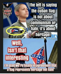 Memes, Communism, and Cuban: The left is saying  the cuban flag  is not about  communism or  hate, it's about  heritage!  ace  15  well  isn't that  interesting  Im glad were finally inagreement that  a-ilag represents heritage not hate #Hypocrisy
