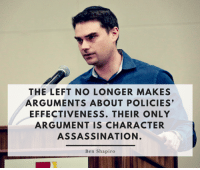 Yup!: THE LEFT NO LONGER MAKES  ARGUMENTS ABOUT POLICIES'  EFFECTIVENESS. THEIR ONLY  ARGUMENT IS CHARACTER  ASSASSINATION  Ben Shapiro Yup!