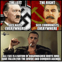 💭 Perfectly said... 💭😮😮😮😮💭 Join Us: @TheFreeThoughtProject 💭 TheFreeThoughtProject 💭 LIKE our Facebook page & Visit our website for more News and Information. Link in Bio... 💭 www.TheFreeThoughtProject.com: THE LEFT  THE RIGHT  SEES NAZIS  EVERYWHERE  SEES COMMUNISTS  EVERYWHERE  The  ALL I SEE IS A NATION OF BRAINWASHED IDIOTS WHO  HAVE FALLEN FOR THE DIVIDE AND CONQUER AGENDA 💭 Perfectly said... 💭😮😮😮😮💭 Join Us: @TheFreeThoughtProject 💭 TheFreeThoughtProject 💭 LIKE our Facebook page & Visit our website for more News and Information. Link in Bio... 💭 www.TheFreeThoughtProject.com