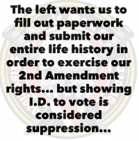 Friends, Guns, and Life: The left wants us to  fill out paperworlk  and submit our  entire life history in  order to exerçise our  2nd Amendment  rights... but showing  I.D. to vote is  considered  SuppressiOn... 😕 —— —— Tag friends & Follow 👣 👉🏻@unclesamsmisguidedchildren UncleSamsMisguidedChildren independenceday tactical military guns republican conservative 2ndamendment maga 2A Trump2020 donaldtrump USMC usnavy usarmy trump nra borderpatrol veterans usairforce buildthewall trumpmemes lockherup makeamericagreatagain 4thofjuly igmilitia ar15 deplorable pewpew keepamericagreat