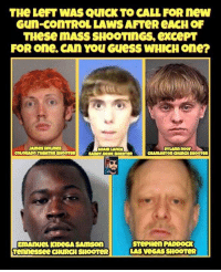 Memes, Stephen, and Las Vegas: THe LeFT WAS QUICK TO CALL FOR new  Gun-coNTROL LAWS AFTeR eACH OF  THese MASS SHOOTINGS, excePT  FOR one. CAn You GuesS WHICH one?  ADAM LANZA  COLORADO THEATRe SHOOTER  EmAnueL KIDEGA SAMSon  ennessee CHURCHSHOOTeR  STePHen PADDoCK  LAS VEGAS SHOOTeR (MF) 🤔