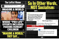 "If leftists truly wished for a world which most successfully fed children, they should abandon their advocacy of socialist and socialist-lite policies and embrace capitalism immediately. Obviously the original graphic was intended to argue about abortion stances, but we wish to pivot to something far more pressing than the latest political jab; the wIdespread LITERAL starvation of children occurring RIGHT NOW due to leftist policies in Venezuela. Years ago, the country voted in socialism, and today, they're poorer and hungrier than ever.   ""Venezuelan families are giving their children away in a last ditch effort to save them as severe food shortages mount. As the region's economic recession deepens, families lack basic foods and goods necessary for survival. Parents are turning to friends and neighbors to take care of their children, or in some cases, abandoning them altogether."" [a]  ""Reports of riots for food, shortages of medicine and a lack of supplements for pregnant woman are growing. Teachers have witnessed children fainting in class from malnutrition, the Miami Herald reported."" [a]  ""With delivery trucks under constant attack, the nation's food is now transported under armed guard. Soldiers stand watch over bakeries. The police fire rubber bullets at desperate mobs storming grocery stores, pharmacies and butcher shops. A 4-year-old girl was shot to death as street gangs fought over food."" [b]  As to why the decline in food? Per CNN, ""It wasn't feasible for many Venezuelan businesses to bring in basic goods from other countries... because no matter what price they paid, they were forced to sell at super low prices dictated for years by the socialist government."" [c]  The humanitarian crisis is rapidly getting worse. A study by three of the country's main universities indicates that 90% of Venezuelans are eating less than they did last year and that ""extreme poverty"" has jumped by 53% since 2014. [d] Inflation reached 480 percent in April 2016, according to the International Monetary Fund— are eroding buying power. [e] Another survey found that 87 percent of interviewees—most of whom belonged to low-income households—had difficulty purchasing food. [e] Additionally, when evaluating the availability of 42 basic goods, including food and essential household and hygiene products, whose prices are regulated by the government, it was found that there were shortages of 74 percent of them in stores. The items of greatest scarcity were cooking oil, flour, milk, grains, and hygiene products. [e] More than half were unable to go to work because they had to go and search for food, 38.1 percent said their children had to skip school because they did not have enough food to feed them, and 33.6 percent said their children had to skip school to accompany their parents to find food. A total of 85.3 percent of those surveyed feared they would not have enough food in their homes to feed their families. [e]  So when leftists dare others to embrace a worldview which better feeds children, remind them that their desired socialist policies are starving millions of them.  --------------- Sources: [a] https://www.google.com/amp/www.ibtimes.com/venezuela-hunger-crisis-2016-starving-children-abandoned-amid-food-shortages-economic-2461294%3Famp%3D1?client=safari  [b] http://mobile.nytimes.com/2016/06/20/world/americas/venezuelans-ransack-stores-as-hunger-stalks-crumbling-nation.html  [c] http://money.cnn.com/2016/10/21/news/economy/venezuela-food-prices-skyrocketing/  [d] https://www.google.com/amp/www.bbc.co.uk/news/amp/36913991?client=safari  [e] https://www.hrw.org/sites/default/files/report_pdf/venezuela1016_web_2.pdf: The Leftist Meme  So In Other Words,  The other 98% added a new photo.  NOT Socialism:  IMAGINE A WORLD  IBT.  Venezuela Hunger Crisis  2016: Starving Children  Abandoned Amid Food  Shortages, Economic  Collapse  Elbe Aenvuork Cimes  WHERE ""PRO-LIFE""  Venezuelans Ransack Stores as  EFFORTS INCLUDED  Hunger Grips the Nation  BBC  FEEDING HUNGRY  Going hungry in  CHILDREN  Venezuela  ON Money US.  Venezuela's food prices  ""IMAGINE A WORLD.""  skyrocket as people go  hungry  THEY SAY  WAC If leftists truly wished for a world which most successfully fed children, they should abandon their advocacy of socialist and socialist-lite policies and embrace capitalism immediately. Obviously the original graphic was intended to argue about abortion stances, but we wish to pivot to something far more pressing than the latest political jab; the wIdespread LITERAL starvation of children occurring RIGHT NOW due to leftist policies in Venezuela. Years ago, the country voted in socialism, and today, they're poorer and hungrier than ever.   ""Venezuelan families are giving their children away in a last ditch effort to save them as severe food shortages mount. As the region's economic recession deepens, families lack basic foods and goods necessary for survival. Parents are turning to friends and neighbors to take care of their children, or in some cases, abandoning them altogether."" [a]  ""Reports of riots for food, shortages of medicine and a lack of supplements for pregnant woman are growing. Teachers have witnessed children fainting in class from malnutrition, the Miami Herald reported."" [a]  ""With delivery trucks under constant attack, the nation's food is now transported under armed guard. Soldiers stand watch over bakeries. The police fire rubber bullets at desperate mobs storming grocery stores, pharmacies and butcher shops. A 4-year-old girl was shot to death as street gangs fought over food."" [b]  As to why the decline in food? Per CNN, ""It wasn't feasible for many Venezuelan businesses to bring in basic goods from other countries... because no matter what price they paid, they were forced to sell at super low prices dictated for years by the socialist government."" [c]  The humanitarian crisis is rapidly getting worse. A study by three of the country's main universities indicates that 90% of Venezuelans are eating less than they did last year and that ""extreme poverty"" has jumped by 53% since 2014. [d] Inflation reached 480 percent in April 2016, according to the International Monetary Fund— are eroding buying power. [e] Another survey found that 87 percent of interviewees—most of whom belonged to low-income households—had difficulty purchasing food. [e] Additionally, when evaluating the availability of 42 basic goods, including food and essential household and hygiene products, whose prices are regulated by the government, it was found that there were shortages of 74 percent of them in stores. The items of greatest scarcity were cooking oil, flour, milk, grains, and hygiene products. [e] More than half were unable to go to work because they had to go and search for food, 38.1 percent said their children had to skip school because they did not have enough food to feed them, and 33.6 percent said their children had to skip school to accompany their parents to find food. A total of 85.3 percent of those surveyed feared they would not have enough food in their homes to feed their families. [e]  So when leftists dare others to embrace a worldview which better feeds children, remind them that their desired socialist policies are starving millions of them.  --------------- Sources: [a] https://www.google.com/amp/www.ibtimes.com/venezuela-hunger-crisis-2016-starving-children-abandoned-amid-food-shortages-economic-2461294%3Famp%3D1?client=safari  [b] http://mobile.nytimes.com/2016/06/20/world/americas/venezuelans-ransack-stores-as-hunger-stalks-crumbling-nation.html  [c] http://money.cnn.com/2016/10/21/news/economy/venezuela-food-prices-skyrocketing/  [d] https://www.google.com/amp/www.bbc.co.uk/news/amp/36913991?client=safari  [e] https://www.hrw.org/sites/default/files/report_pdf/venezuela1016_web_2.pdf"