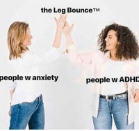Adhd, Anxiety, and People: the Leg BounceTIM  people  w anxiety  people w ADHD