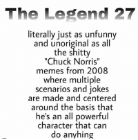 "anyhing: The Legend 27  literally just as unfunny  and unoriginal as all  the shitty  ""Chuck Norris""  memes from 2008  where multiple  scenarios and jokes  are made and centered  around the basis that  he's an all powerful  character that can  do anyhing anyhing"