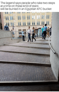 I Bet, Kfc, and Time: The legend says people who take two steps  at a time on these kind of stairs  will be burried in an Egyptian KFC bucket
