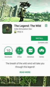 Submitted by like, 5 people: The Legend: The Wild  ndie Simulation Dev  PEGI  INSTALL  Contains ads  2.6  10  Downloads  275  Adventure  The breath of the wild wind will take you  through this legend!  READ MORE Submitted by like, 5 people