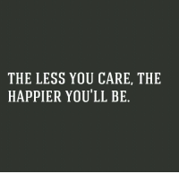 You, The Less You Care, and  Care: THE LESS YOU CARE, THE  HAPPIER YOU'LL BE