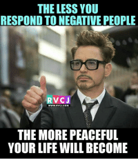 Memes, 🤖, and Negative People: THE LESS YOU  RESPOND TO NEGATIVE PEOPLE  RVCJ  WWW. RVCJ.COM  THE MORE PEACEFUL  YOUR LIFE WILL BECOME Ignore the negative people.