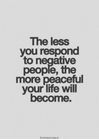 Life, Will, and You: The less  you respond  to negative  people, the  more peaceful  your life will  become.  EXPHERIENCE