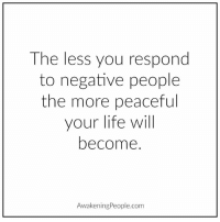 Life, Memes, and Peace: The less you respond  to negative people  the more peaceful  your life will  become.  AwakeningPeople.com