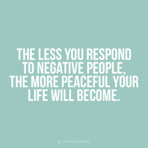 Peaceful: THE LESS YOU RESPOND  TO NEGATIVE PEOPLE,  THE MORE PEACEFUL YOUR  LIFE WILL BECOME  @TYPELIKEAGIRL