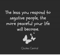 Memes, Quotes, and Peace: The less you respond to  negative people, the  more peaceful your life  will become  Quotes Central