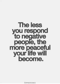 The less  you respond  to negative  people, the  more peaceful  your life will  become.  EXPHERIENCE The less you respond to negative people, the more peaceful your life will become.: