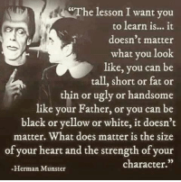 "I simply love this quote.: ""The lesson I want you  to learn is... it  doesn t matter  what you look  like, you can be  tall, short or fat or  thin or ugly or handsome  like your Father, or you can be  black or yellow or white, it doesn't  matter. What does matter is the size  of your heart and the strength of your  character.""  -Herman Munster I simply love this quote."
