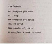 Love, Examples, and You: the lesson.  not everyone you love  vill stay  not everyone you trust  vill be loyal  some people only exist  as examples of what to avoid