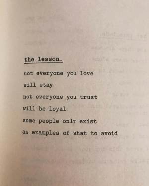 examples: the lesson  not everyone you love  will stay  not everyone you trust  will be loyal  some people only exist  as examples of what to avoid