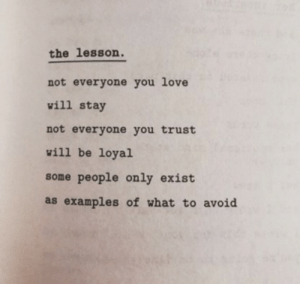 examples: the lesson.  not everyone you love  will stay  not everyone you trust  will be loyal  some people only exist  as examples of what to avoid