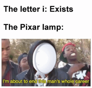 i memes on the rise! Have a BRIGHT future with the Pixar lamp! Invest now! via /r/MemeEconomy https://ift.tt/2Ycpf5z: The letter i: Exists  The Pixar lamp:  I'm about to end this man's whole career i memes on the rise! Have a BRIGHT future with the Pixar lamp! Invest now! via /r/MemeEconomy https://ift.tt/2Ycpf5z