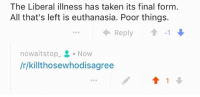 R Tumblrinaction: The Liberal illness has taken its final form  All that's left is euthanasia. Poor things.  Reply  nowa its top  Now  /r/killthosewhodisagree