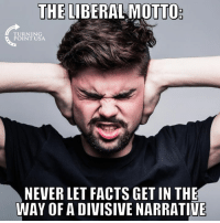 Facts, Memes, and True: THE LIBERAL MOTTO  TURNING  POINT USA  NEVER LET FACTS GET IN THE  WAY OF A DIVISIVE NARRATIVE TRUE... 🤦‍♀️🤦‍♀️🤦‍♀️
