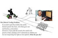 .: The Liberal Trolley Problem  If you don't pull the switch, the antifa  doesn't punch the Nazi, who then goes out  and bashes 5 minorities.  However, if you pull the switch, the antifa will  punch a Nazi, causing a NYT columnist to rebuke you  for not respecting his right to free speech.  What do you do? .