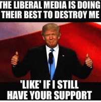 He will not be stopped! 🇺🇸: THE LIBERALMEDIAISDOING  THEIR BEST TO DESTROY ME  LIKE IFI STILL He will not be stopped! 🇺🇸
