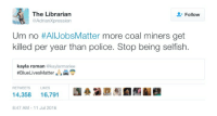 Stop bringing color into this: The Librarian  Follow  @AdrianXpression  Um no #All JobsMatter more coal miners get  killed per year than police. Stop being selfish.  kayla roman  @kaylarmariee  #Blue Lives Matter  e  LIKES  RETWEETS  14,358  16,791  8:47 AM 11 Jul 2016 Stop bringing color into this