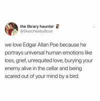 Alive, Love, and Birds: the library haunter  h @SketchesbyBoze  we love Edgar Allan Poe because he  portrays universal human emotions like  loss, grief, unrequited love, burying your  enemy alive in the cellar and being  scared out of your mind by a bird. to give him credit, birds are freaking terrifying