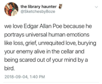 Alive, Love, and Tumblr: the library haunter  h @SketchesbyBoze  we love Edgar Allan Poe because he  portrays universal human emotions  like loss, grief, unrequited love, burying  your enemy alive in the cellar and  being scared out of your mind by a  bird.  2018-09-04, 1:40 PM whitepeopletwitter:Universal human emotions