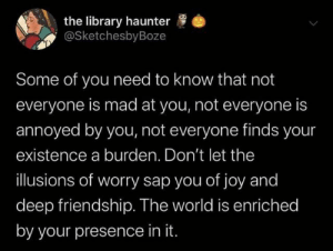Library, World, and Mad: the library haunter  @SketchesbyBoze  Some of you need to know that not  everyone is mad at you, not everyone is  annoyed by you, not everyone finds your  existence a burden. Don't let the  illusions of worry sap you of joy and  deep friendship. The world is enriched  by your presence in it. A helpful reminder