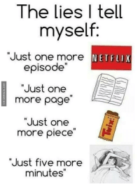 "Everyday Lies: The lies I tell  myself.  ""Just one more NET FLI  ""Just one  more page  ""Just one  more piece  ""Just five more  minutes"" Everyday Lies"