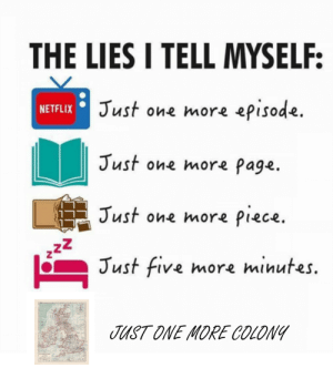 Well...: THE LIES I TELL MYSELF:  NETFLIX Just one more episode.  Just one more Page.  Just one more piece.  222  Just five more minutes.  JUST ONE MORE COLONY Well...
