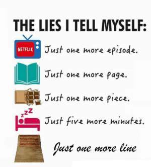 Lets give some love to the other S1 SCPs: THE LIES I TELL MYSELF:  NETFLIX Just one more episode.  Just one more Page.  Just one more piece.  222  Just five more minutes.  Just one more line Lets give some love to the other S1 SCPs