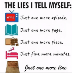 its impossible: THE LIES I TELL MYSELF:  NETFLIX Just one more episode.  Just one more page.  Just one more piece.  Just five more minutes.  Just one more line  N. its impossible