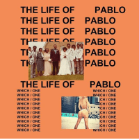 Life, Memes, and Wshh: THE LIFE OF  PABLO  THE LIFE OF PABLO  THE LIFE OF PABLO  TH  PABLO  TH  PABLO  PABLO  THE LIFE OF  PABLO  WHICH ONE  WHICH ONE  HICH ONE  WHICH ONE  WHICH ONE  LICH ONE  WHICH ONE  CH ONE  ACH ONE  WHICH ONE  CHIONE  WHICH ONE  WHICH ONE  WHICH ONE  CH/ONE  CH ONE  WHICH ONE  WHICH ONE  WHICH ONE Congratulations goes out to KanyeWest whose album LifeOfPablo became the first streaming-only album to go platinum! What's y'all favorite song off this album?! 👏🔥💯 @KanyeWest WSHH