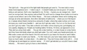 THE LIGHT BULB: Trump makes it clear in this statement that he opposes progress, innovation and efficiency...: The light bulb – they got rid of the light bulb that people got used to. The new bulb is many  times more expensive and – I hate to say it – it doesn't make you look as good. Of course,  being a vain person, that's very important to me. It's like - it gives you an orange look. I don't  want an orange look. Has anyone noticed that? So we'll have to change those bulbs in at least a  couple rooms where I am in the White House.. We have a situation where we're looking very  strongly at sinks and showers. And other elements of bathrooms – where you turn the faucet  on, in areas where there's tremendous amounts of water, where the water rushes out to sea  because you could never handle it – and you don't get any water. You turn on the faucet and  you don't get any water. They take a shower and water comes dripping out, just dripping out,  very quietly, dripping out. People are flushing toilets 10 times, 15 times, as opposed to once.  They end up using more water. . You go into a new building, or a new house or a new home,  and they have standards where you don't get water. You can't wash your hands practically, so  little water comes out of the faucet. And the end result is you leave the faucet on and it takes  you much longer to wash your hands. For the most part, you have many states where they  have so much water, it comes down – it's called rain. They don't know what to do with it. A lot  of things we do are based on common sense. .. If I didn't get elected you wouldn't have a steel  industry. .. We weren't going to have a steel industry. THE LIGHT BULB: Trump makes it clear in this statement that he opposes progress, innovation and efficiency...