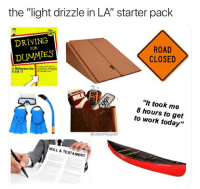 """Driving, Memes, and Work: the """"light drizzle in LA"""" starter pack  DRIVING  ROAD  CLOSED  FOR  DUMMIES  A Reference fo  YOU!!  """"It took me  8 hours to get  to work today""""  @sideofricepilaf  WILL & TESTAMENT There are mudslides in LA tonight and that's dangerous and heartbreaking. But stop jamming on your brakes every time your Prius coasts through a puddle on the 405."""