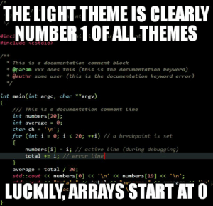 "Xxx, Keyword, and Light: THE LIGHT THEME IS CLEARLY  NUMBER 1OF ALL THEMES  #inc  This is a documentation comment block  @param xxx does this (this is the documentation keyword)  * @authr some user (this is the documentation keyword error)  int main (int argc, char **argv)  This is a documentation comment Line  int numbers [20];  int average 0;  char ch = ' \n"";  for (int í = 0; 1く20; ++1) // a breakpoint is set  numbers[i] = ǐ; // active line (during debugging)  total += i  error Lime  average = total / 20;  std:: cout<<numbers [e]n'<numbers[19]<n'  LUCKILY ARRAYS START ATC The light theme is clearly number 1 of all themes"