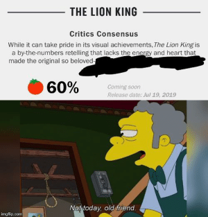 Energy, Soon..., and The Lion King: THE LION KING  Critics Consensus  While it can take pride in its visual achievements, The Lion King is  by-the-numbers retelling that lacks the energy and heart that  made the original so beloved  60%  Coming soon  Release date: Jul 19, 2019  Not today, old friend  imgflip.com There's still hope for this world