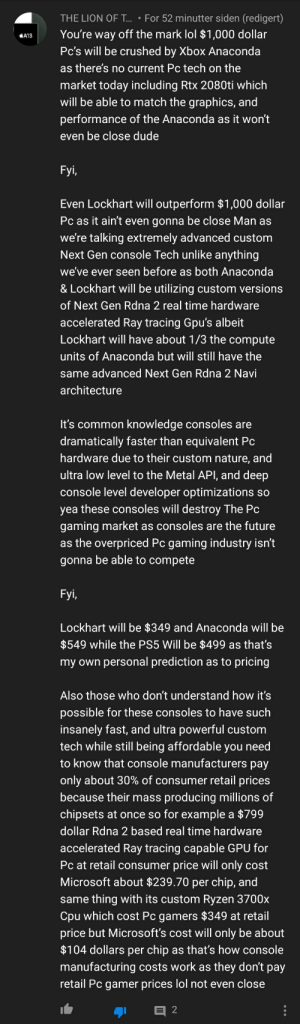 gg: THE LION OF T.. • For 52 minutter siden (redigert)  You're way off the mark lol $1,000 dollar  Pc's will be crushed by Xbox Anaconda  KA13  as there's no current Pc tech on the  market today including Rtx 2080ti which  will be able to match the graphics, and  performance of the Anaconda as it won't  even be close dude  Fyi,  Even Lockhart will outperform $1,000 dollar  Pc as it ain't even gonna be close Man as  we're talking extremely advanced custom  Next Gen console Tech unlike anything  we've ever seen before as both Anaconda  & Lockhart will be utilizing custom versions  of Next Gen Rdna 2 real time hardware  accelerated Ray tracing Gpu's albeit  Lockhart will have about 1/3 the compute  units of Anaconda but will still have the  same advanced Next Gen Rdna 2 Navi  architecture  It's common knowledge consoles are  dramatically faster than equivalent Pc  hardware due to their custom nature, and  ultra low level to the Metal API, and deep  console level developer optimizations so  yea these consoles will destroy The Pc  gaming market as consoles are the future  as the overpriced Pc gaming industry isn't  gonna be able to compete  Fyi,  Lockhart will be $349 and Anaconda will be  $549 while the PS5 Will be $499 as that's  my own personal prediction as to pricing  Also those who don't understand how it's  possible for these consoles to have such  insanely fast, and ultra powerful custom  tech while still being affordable you need  to know that console manufacturers pay  only about 30% of consumer retail prices  because their mass producing millions of  chipsets at once so for example a $799  dollar Rdna 2 based real time hardware  accelerated Ray tracing capable GPU for  Pc at retail consumer price will only cost  Microsoft about $239.70 per chip, and  same thing with its custom Ryzen 3700x  Cpu which cost Pc gamers $349 at retail  price but Microsoft's cost will only be about  $104 dollars per chip as that's how console  manufacturing costs work as they don't p