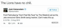 "Can't Feel My Face, Chill, and Nfl: The Lions have no chill.  Josh Katzenstein  Follow  @jkatzenstein  Ford Field playing ""Can't Feel My Face"" by The Weeknd just as the  Jets announce Geno Smith being inactive. Can't make this up.  6:19 PM 13 Aug 2015  ONFLMEMEZ  t 1,374 928 Lions are savage."
