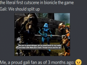 SERIOUSLY!?!: the literal first cutscene in bionicle the game  Gali: We should split up  We are in great danger, let us head back to our wahi  and deal with Makuta's Dark Threat once and for all  Me, a proud gali fan as of 3 months ago: SERIOUSLY!?!