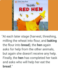 """Animals, Book, and Help: The Litle  RED HEN  """"At each later stage (harvest, threshing,  milling the wheat into flour, and baking  the flour into bread), the hen again  asks for help from the other animals,  but again she doesn't receive any help  Finally, the hen has completed her task  and asks who will help her eat the  bread"""