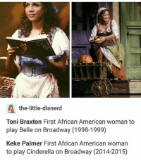 Cinderella , Memes, and Prince: the-little-disnerd  Toni Braxton First African American woman to  play Belle on Broadway (1998-1999)  Keke Palmer First African American woman  to play Cinderella on Broadway (2014-2015) Have you seen the black version of Cinderella? With Brandy as Cinderella and Paolo as the prince? It's so diverse and I love it ~N noelletheadmin positivenewsmonday