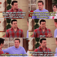Aww haha Joey 😂😂 • friends friendstv friendsshow friendsseries friendstvshow friendstveries: The little girl who lives here  there was a little gi  who  made me feel a lot better  lived here, but she died, like  about the whole thing.  30 years  ago.  What?  DAILY FRIENDSCAP  [10A4  That's not funny You know I'm  Ha! just messing with you  afraid of little girl ghosts Aww haha Joey 😂😂 • friends friendstv friendsshow friendsseries friendstvshow friendstveries