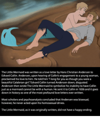 "<p><a href=""http://laughoutloud-club.tumblr.com/post/167619062090/the-truth-about-the-little-mermaid"" class=""tumblr_blog"">laughoutloud-club</a>:</p>  <blockquote><p>The Truth About The Little Mermaid</p></blockquote>: The Little Mermaid was written as a love letter by Hans Christian Andersen to  Edvard Collin. Andersen, upon hearing of Collin's engagement to a young woman,  proclaimed his love to him. He told him ""l long for you as though you were a  beautiful Calabrian girl.""Edvard Collin turned Andersen down, disgusted.  Andersen then wrote The Little Mermaid to symbolize his inability to have Collin  ust as a mermaid cannot be with a human. He sent it to Collin in 1836 and it goes  down in history as one of the most profound love letters ever written.  Most scholars and psychoanalysts concluded that Andersen was bisexual;  however, he never acted upon his homosexual drives  The Little Mermaid, as it was originally written, did not have a happy ending. <p><a href=""http://laughoutloud-club.tumblr.com/post/167619062090/the-truth-about-the-little-mermaid"" class=""tumblr_blog"">laughoutloud-club</a>:</p>  <blockquote><p>The Truth About The Little Mermaid</p></blockquote>"