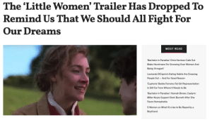 femestella: The Little Women trailer is full of sweeping landscapes and artful costumes; it is packed with big-name movie stars and earnest speeches. But most importantly, it reminds us that, despite the novel's original publication date of 1868, the story is perennially enduring and deserves to be retold to a new generation. Read it here : The 'Little Women' Trailer Has Dropped To  Remind Us That We Should All Fight For  Our Dreams  MOST READ  Bachelor in Paradise' Chris Harrison Calls Out  Blake Horstmann For Screwing Over Women And  Being 'Arrogant'  Leonardo DiCaprio's Dating Habits Are Grossing  People Out  And For Good Reason  'Euphoria' Barbie Ferreira: Fat Girl Representation  Is Still Far From Where It Needs to Be  Bachelor in Paradise': Hannah Brown, Caelynn  Miller-Keyes Support Demi Burnett After She  Faces Homophobia  5 Women on What It's Like to Be Raped by a  Boyfriend femestella: The Little Women trailer is full of sweeping landscapes and artful costumes; it is packed with big-name movie stars and earnest speeches. But most importantly, it reminds us that, despite the novel's original publication date of 1868, the story is perennially enduring and deserves to be retold to a new generation. Read it here