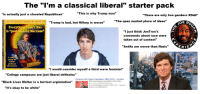 """Bad, Black Lives Matter, and College: The """"l'm a classical liberal"""" starter pack  is actually just a closeted Republican*  """"This is why Trump wo  """"There are only two genders XDdd""""  """"The open market place of ideas  RO  A LIT TLE GOLDEN  EN BKTrump is bad, but Hillary is worse""""  Everything Idon't like  """"post-modern Marxism""""  """"I just think JonTron  comments about race were  aken out of context  """"Antifa are worse than Nazis""""  ERIE  A child s  guide to  onine  political  discussion  """"I would consider myself a third wave feminist  """"College campuses are just liberal shitholes'  Feminist SJW Cringe Compilation *NEW 2018*- YouTube  https://www.youtube.com/watch?V-SnGxv1lSpL4  Apr 11, 2018- Uploaded by Rekt Media  Feminist SJW Cringe Compilation *NEW 2018* Facebook  facebook.com/RektMediaLTD  """"Black Lives Matter is a terriost orginization  11:03  """"It's okay to be white The """"Classical Liberal"""" Starerpack"""