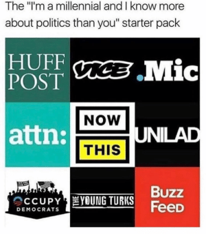 "Memes, Politics, and Huff: The ""l'm a millennial and I know more  about politics than you"" starter pack  HUFF  POST  NOW  attn:  UNILAD  THIS  TURKS BUZZ  FeeD  OCCUPY YOUNG TURKS  DEMOCRATS Gotta post this every 6 months to ruffles some jimmies. @douggiehouse"